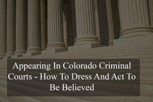 Appearing In Colorado Criminal Courts - How To Dress To Be Believed