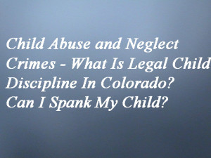 Child Abuse and Neglect Crimes - What Is Legal Child Discipline In Colorado? Can I Spank My Child?