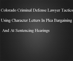 Colorado Criminal Defense Lawyer Tactics - Using Character Letters In Plea Bargaining And At Sentencing Hearings