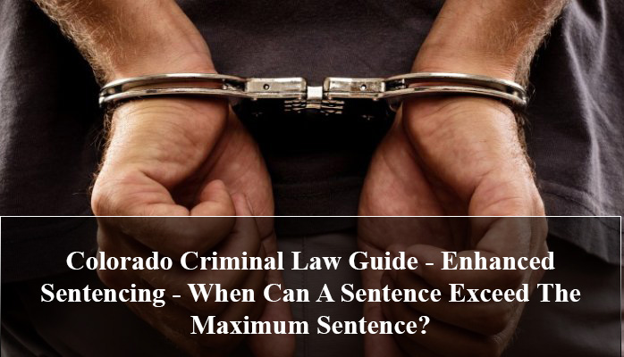 Colorado Criminal Law Guide - Enhanced Sentencing - When Can A Sentence Exceed The Maximum Sentence?