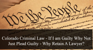 Colorado Criminal Law - If I am Guilty Why Not Just Plead Guilty - Why Retain A Lawyer?