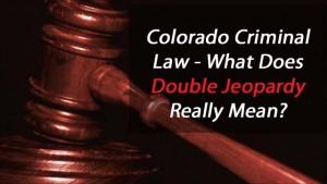 Colorado Criminal Law - What Does Double Jeopardy Really Mean?