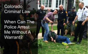 Colorado Criminal Law - When Can The Police Arrest Me Without A Warrant?