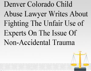Denver Colorado Child Abuse Lawyer Writes About Fighting The Unfair Use of Experts On The Issue Of Non-Accidental Trauma - 18–6–401
