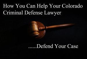 How You Can Help Your Colorado Criminal Defense Lawyer Defend Your Case
