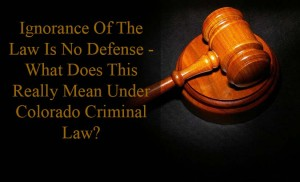 Ignorance Of The Law Is No Defense - What Does This Really Mean Under Colorado Criminal Law