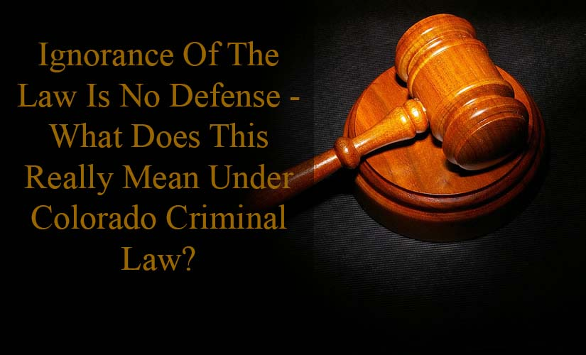 Ignorance Of The Law Is No Excuse - What Does This Really Mean Under Colorado Criminal Law?