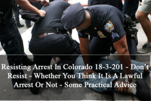 Resisting Arrest In Colorado 18-3-201 - Don't Resist - Whether You Think It Is A Lawful Arrest Or Not - Some Practical Advice