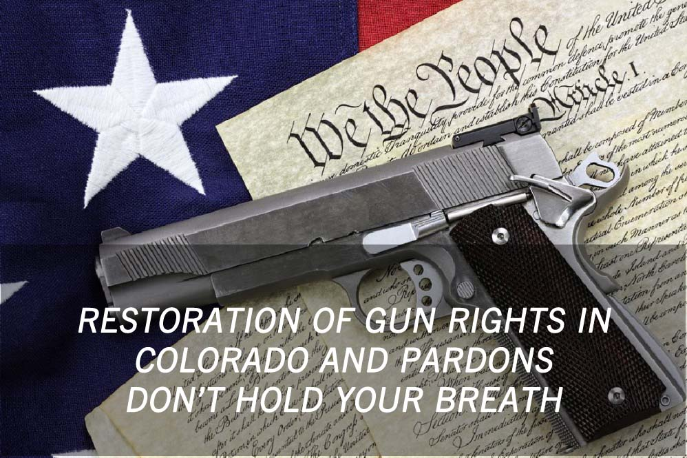Restoration Of Gun Rights In Colorado And Pardons - Don't Hold Your Breath