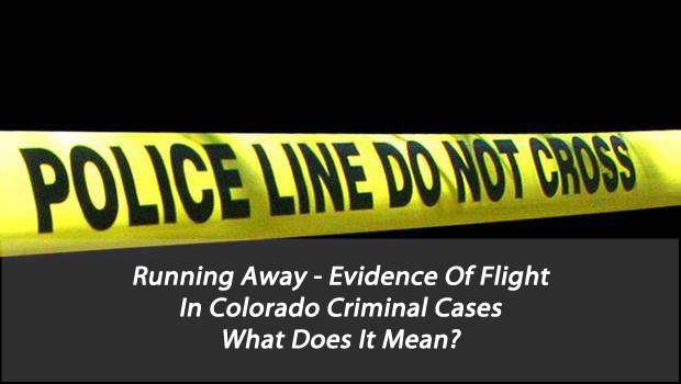 Running Away - Evidence Of Flight In Colorado Criminal Cases - What Does It Mean?