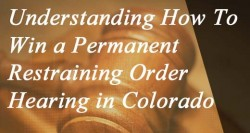 Understanding and How To Win a Permanent Restraining Order Hearing in Colorado